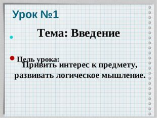 Урок №1 Цель урока: Тема: Введение Привить интерес к предмету, развивать логи