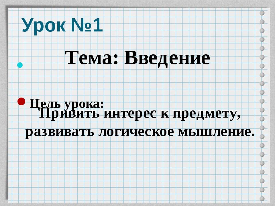 Урок №1 Цель урока: Тема: Введение Привить интерес к предмету, развивать логи...