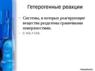 Гетерогенные реакции Системы, в которых реагирующие вещества разделены гранич