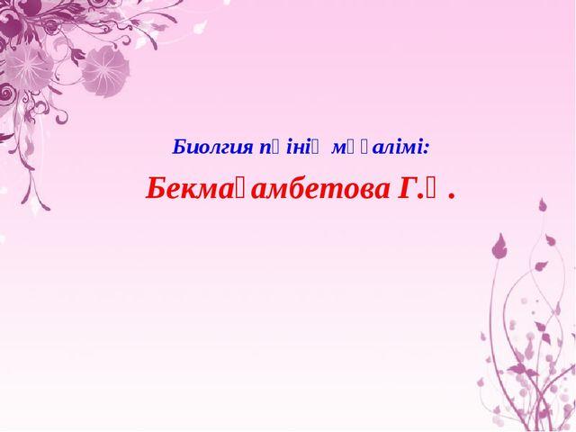 Биолгия пәінің мұғалімі: Бекмағамбетова Г.Қ.