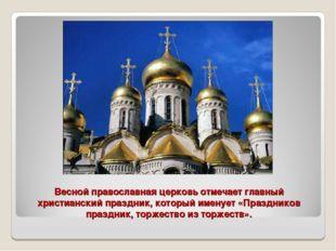 Весной православная церковь отмечает главный христианский праздник, который и