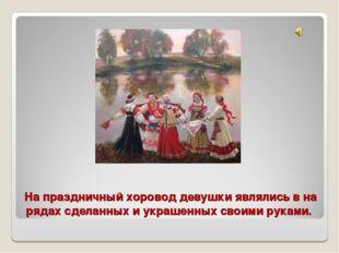 На праздничный хоровод девушки являлись в на рядах сделанных и украшенных сво