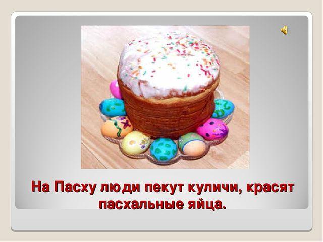 На Пасху люди пекут куличи, красят пасхальные яйца.