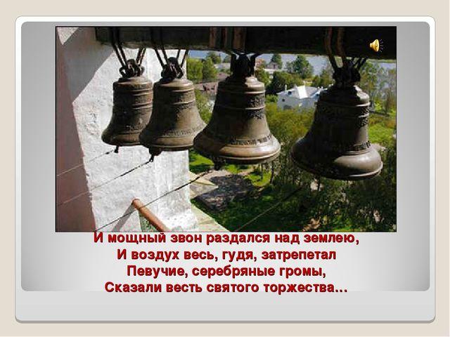 И мощный звон раздался над землею, И воздух весь, гудя, затрепетал Певучие, с...