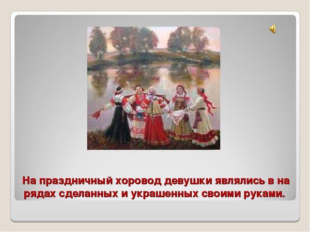 На праздничный хоровод девушки являлись в на рядах сделанных и украшенных сво...