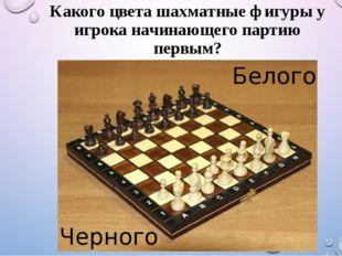 Какого цвета шахматные фигуры у игрока начинающего партию первым? Белого Черн