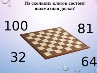 Из скольких клеток состоит шахматная доска? 100 81 32 64