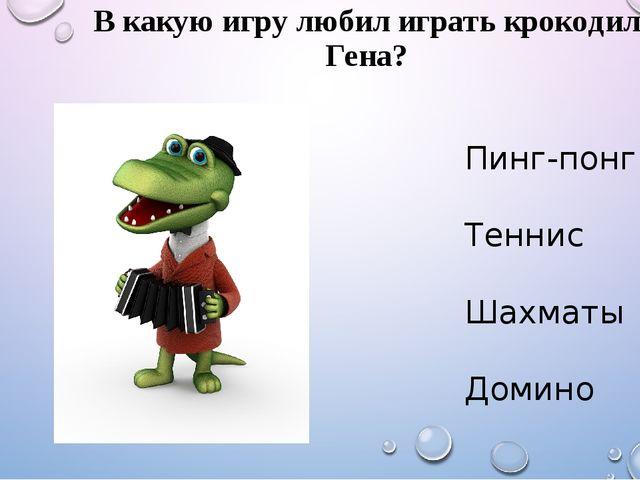 В какую игру любил играть крокодил Гена? Пинг-понг Теннис Шахматы Домино