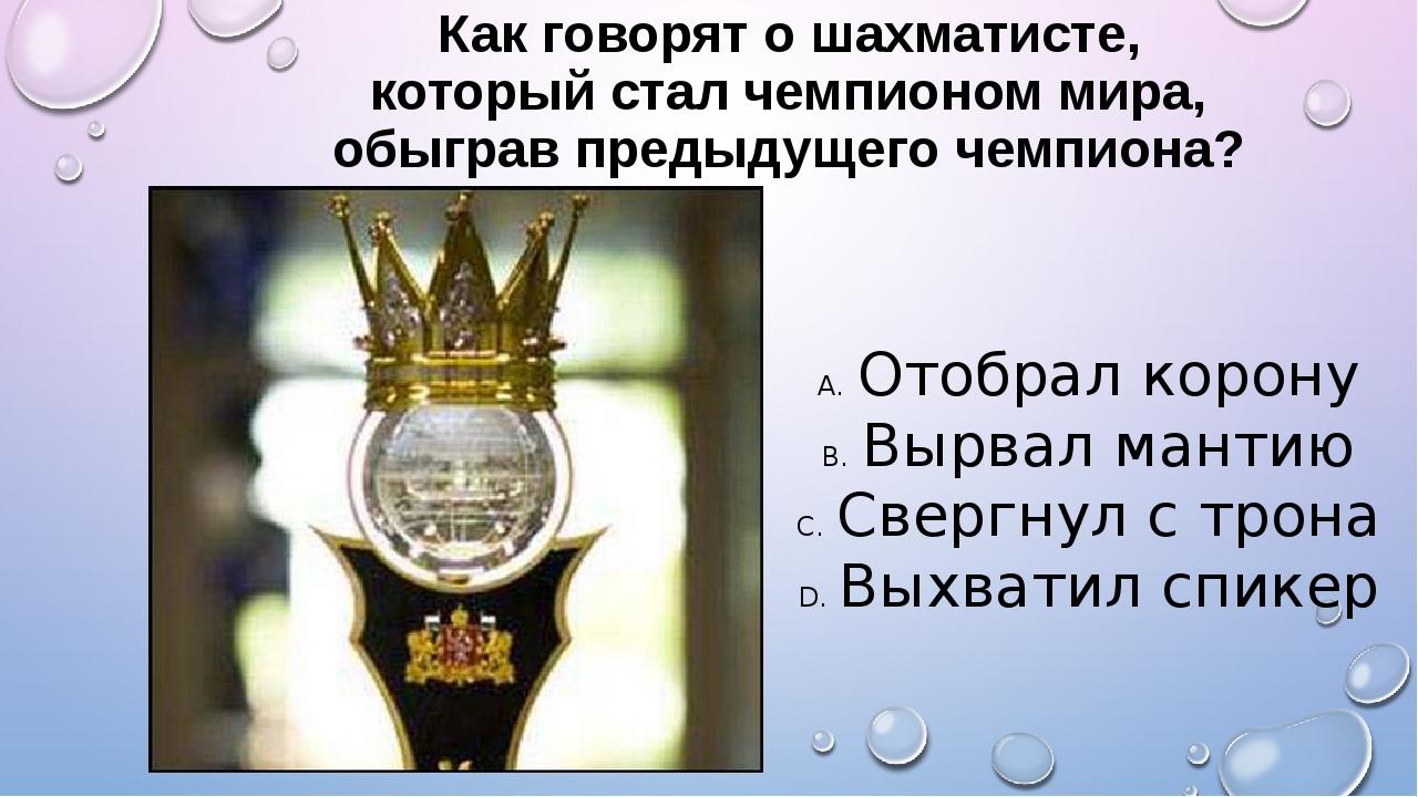Как говорят о шахматисте, который стал чемпионом мира, обыграв предыдущего че...