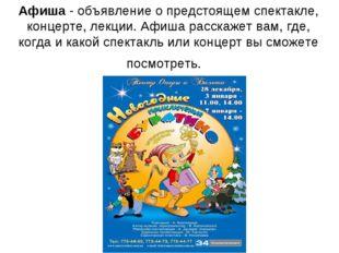 Афиша - объявление о предстоящем спектакле, концерте, лекции. Афиша расскажет