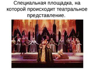 Специальная площадка, на которой происходит театральное представление.