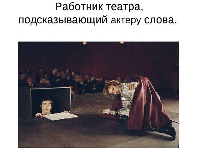 Работник театра, подсказывающий актеру слова.