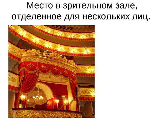 Место в зрительном зале, отделенное для нескольких лиц.