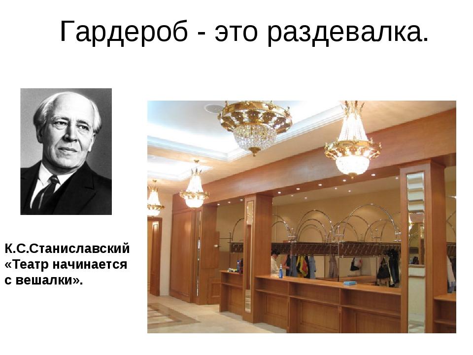 Гардероб - это раздевалка. К.С.Станиславский «Театр начинается с вешалки».