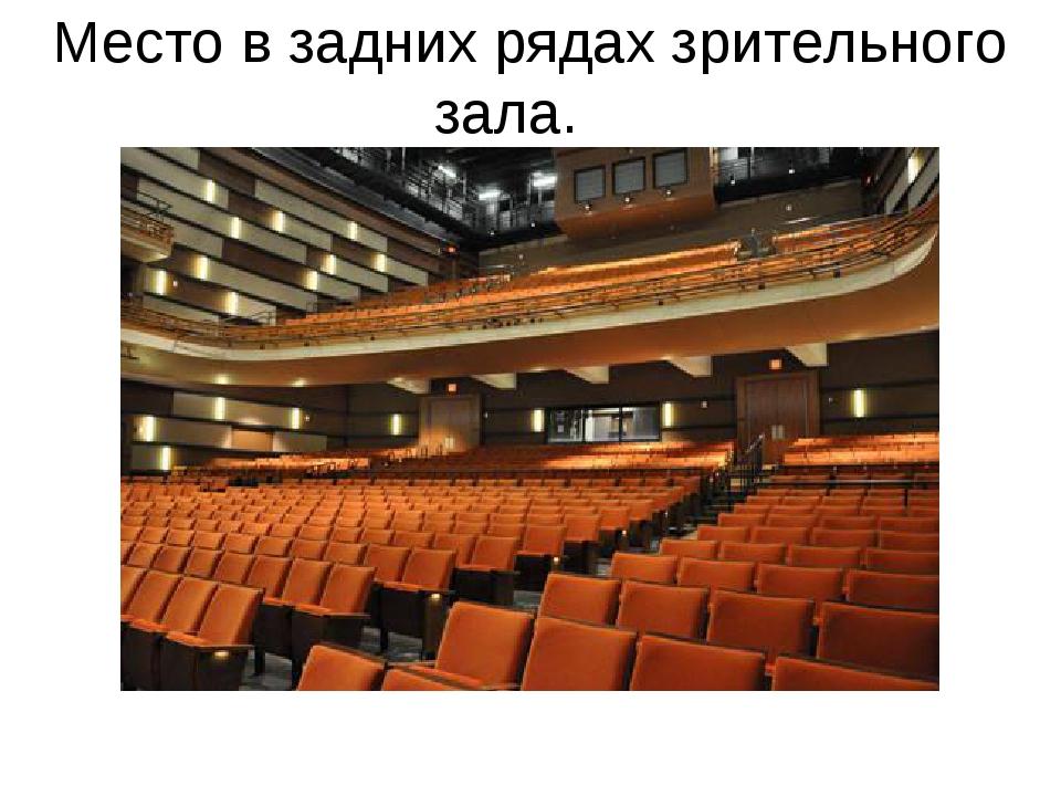 Место в задних рядах зрительного зала.