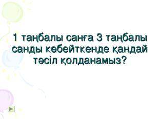 1 таңбалы санға 3 таңбалы санды көбейткенде қандай тәсіл қолданамыз?