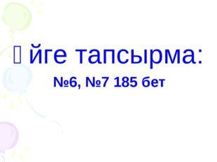 Үйге тапсырма: №6, №7 185 бет