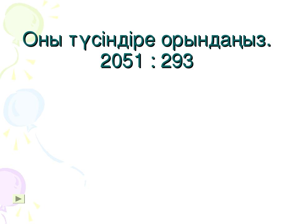 Оны түсіндіре орындаңыз. 2051 : 293