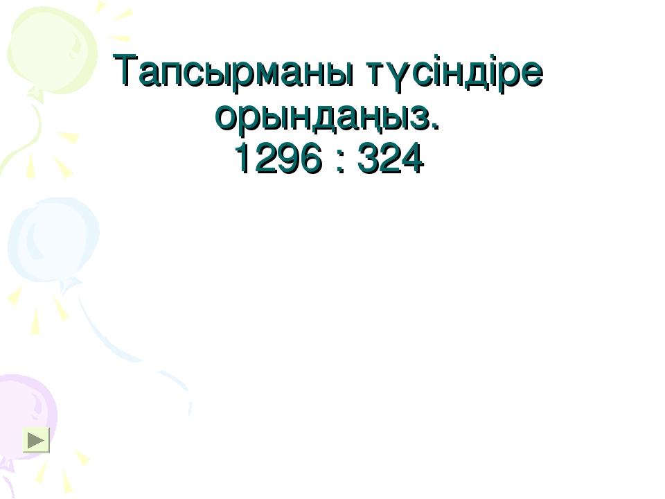 Тапсырманы түсіндіре орындаңыз. 1296 : 324