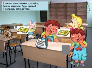 В школе всем помочь старайся, Зря не хмурься, будь смелей И найдешь себе дру
