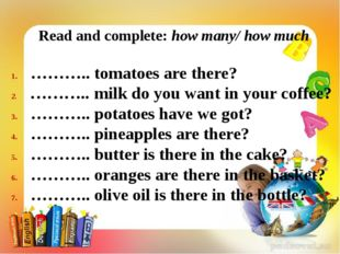 Read and complete: how many/ how much ……….. tomatoes are there? ……….. milk d