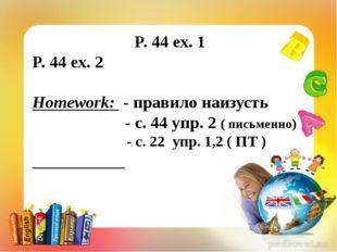 P. 44 ex. 1 P. 44 ex. 2 Homework: - правило наизусть - с. 44 упр. 2 ( письме