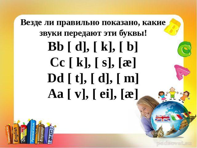 Везде ли правильно показано, какие звуки передают эти буквы! Bb [ d], [ k],...