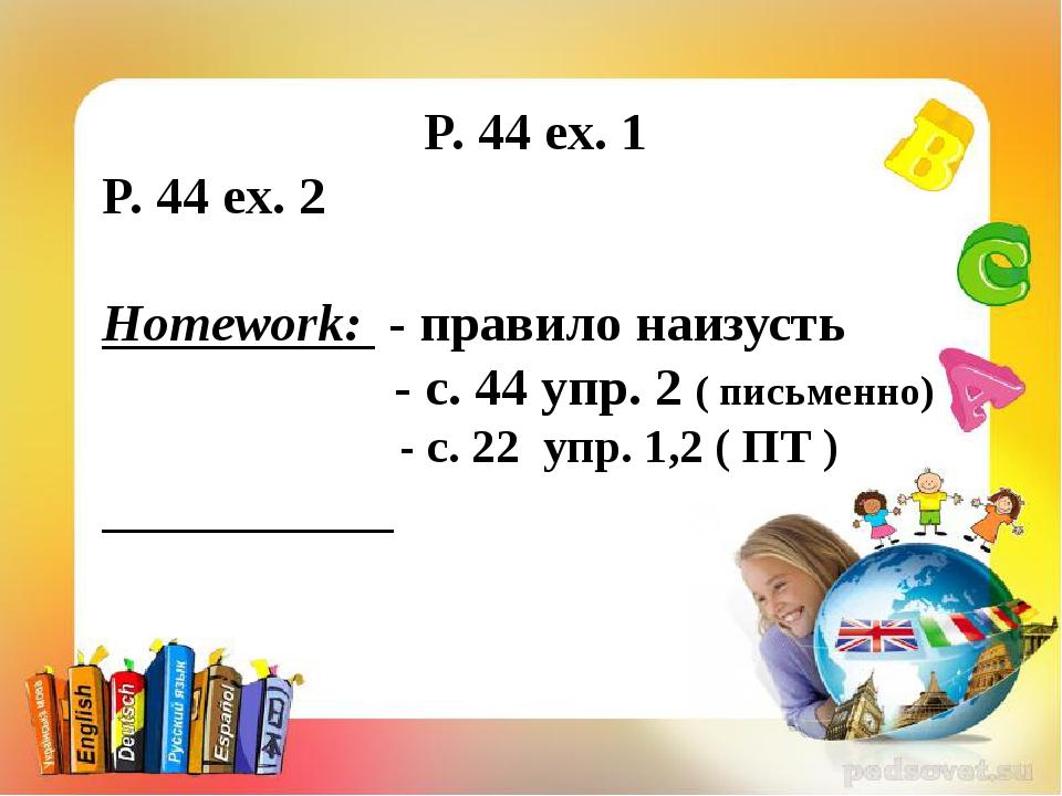 P. 44 ex. 1 P. 44 ex. 2 Homework: - правило наизусть - с. 44 упр. 2 ( письме...