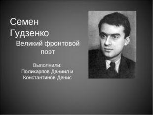 Семен Гудзенко Великий фронтовой поэт Выполнили: Поликарпов Даниил и Констант