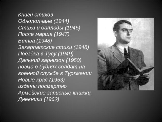 Книги стихов Однополчане (1944) Стихи и баллады (1945) После марша (1947) Бит...