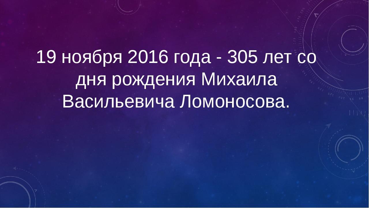 19 ноября 2016 года - 305 лет со дня рождения Михаила Васильевича Ломоносова.
