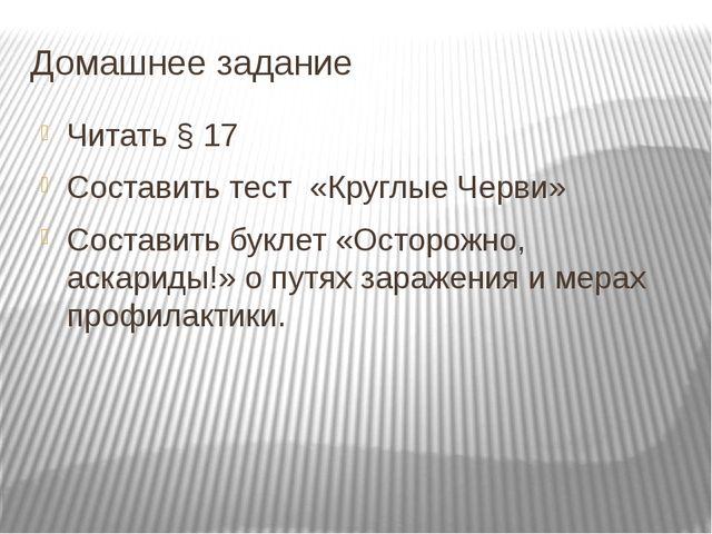 Домашнее задание Читать § 17 Составить тест «Круглые Черви» Составить буклет...