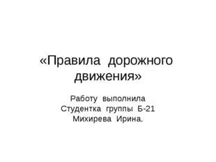 «Правила дорожного движения» Работу выполнила Студентка группы Б-21 Михирева