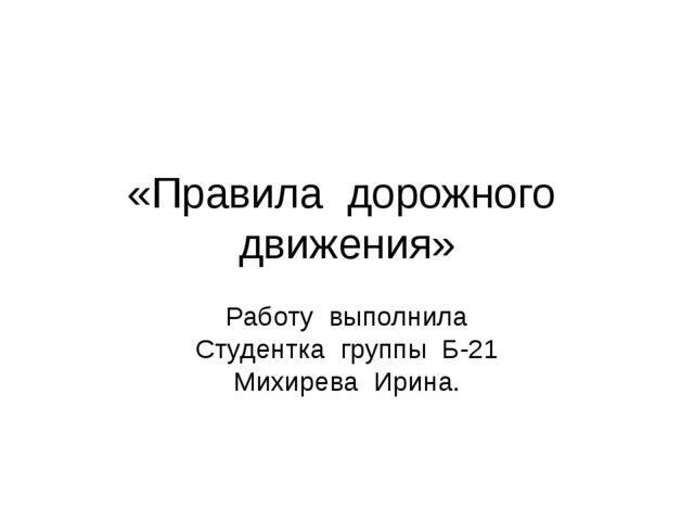 «Правила дорожного движения» Работу выполнила Студентка группы Б-21 Михирева...
