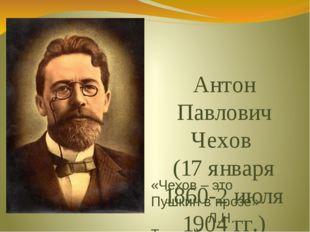 Антон Павлович Чехов (17 января 1860-2 июля 1904 гг.) «Чехов – это Пушкин в п