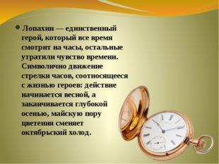 Лопахин — единственный герой, который все время смотрит на часы, остальные у