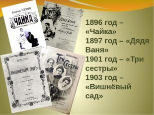 1896 год – «Чайка» 1897 год – «Дядя Ваня» 1901 год – «Три сестры» 1903 год –