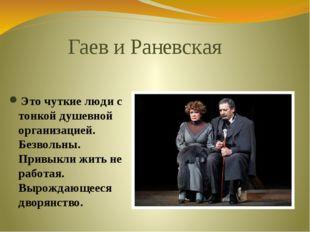 Гаев и Раневская Это чуткие люди с тонкой душевной организацией. Безвольны. П