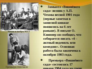 Замысел «Вишнёвого сада» возник у А.П. Чехова весной 1901 года (первые замет