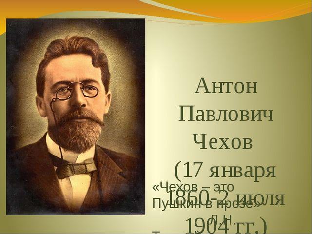 Антон Павлович Чехов (17 января 1860-2 июля 1904 гг.) «Чехов – это Пушкин в п...
