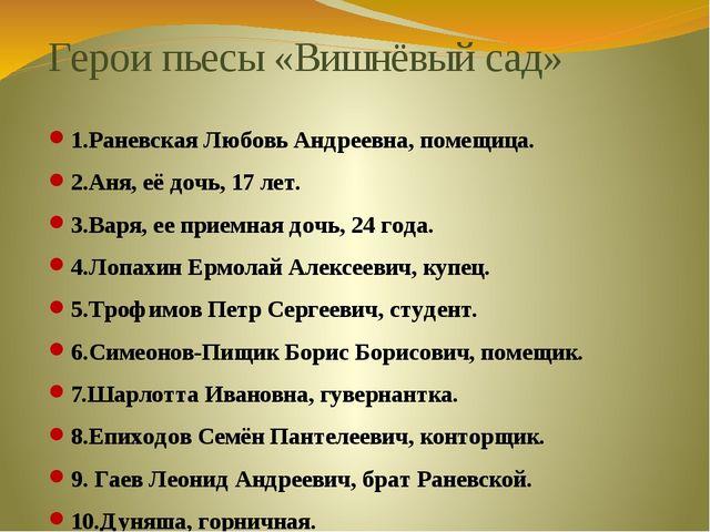 Герои пьесы «Вишнёвый сад» 1.Раневская Любовь Андреевна, помещица. 2.Аня, её...