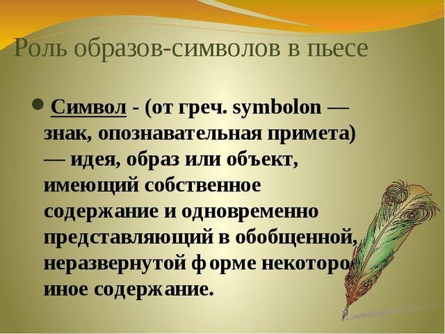 Роль образов-символов в пьесе Символ - (от греч. symbolon — знак, опознавател...