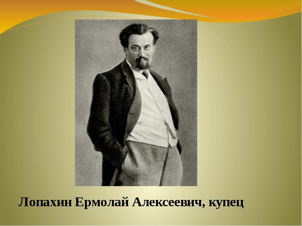 Лопахин Ермолай Алексеевич, купец