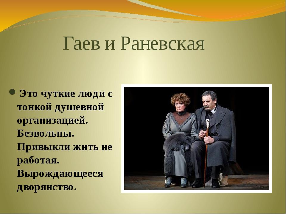 Гаев и Раневская Это чуткие люди с тонкой душевной организацией. Безвольны. П...