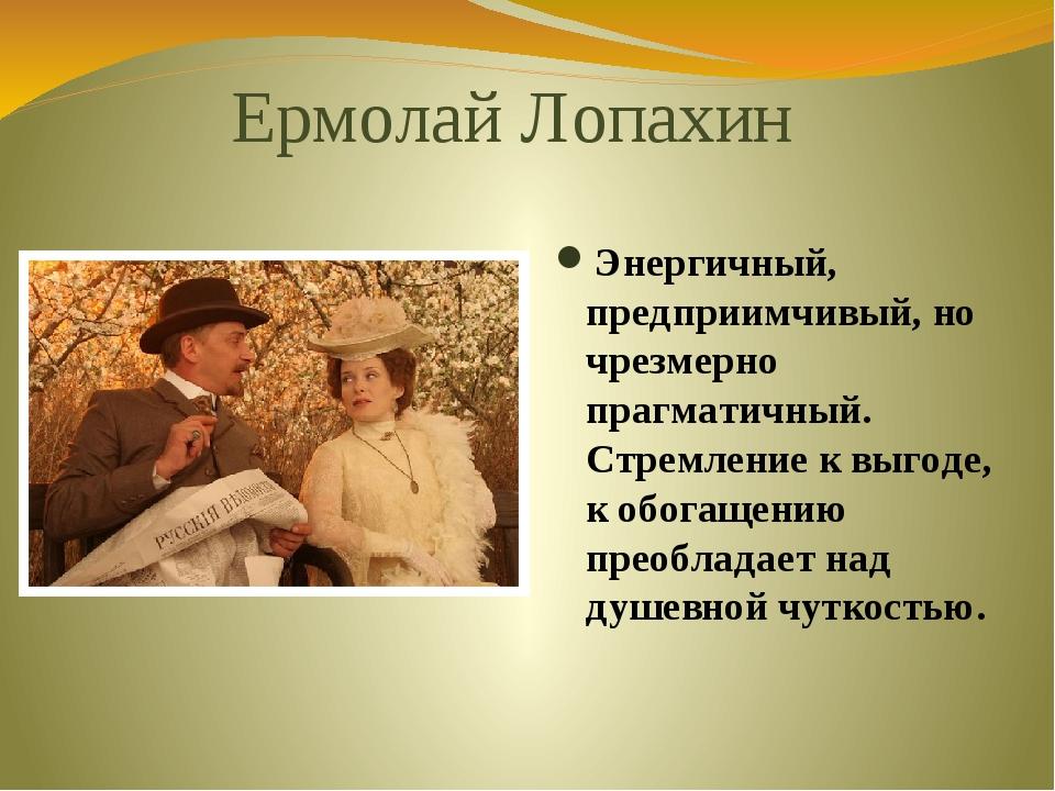 Ермолай Лопахин Энергичный, предприимчивый, но чрезмерно прагматичный. Стремл...
