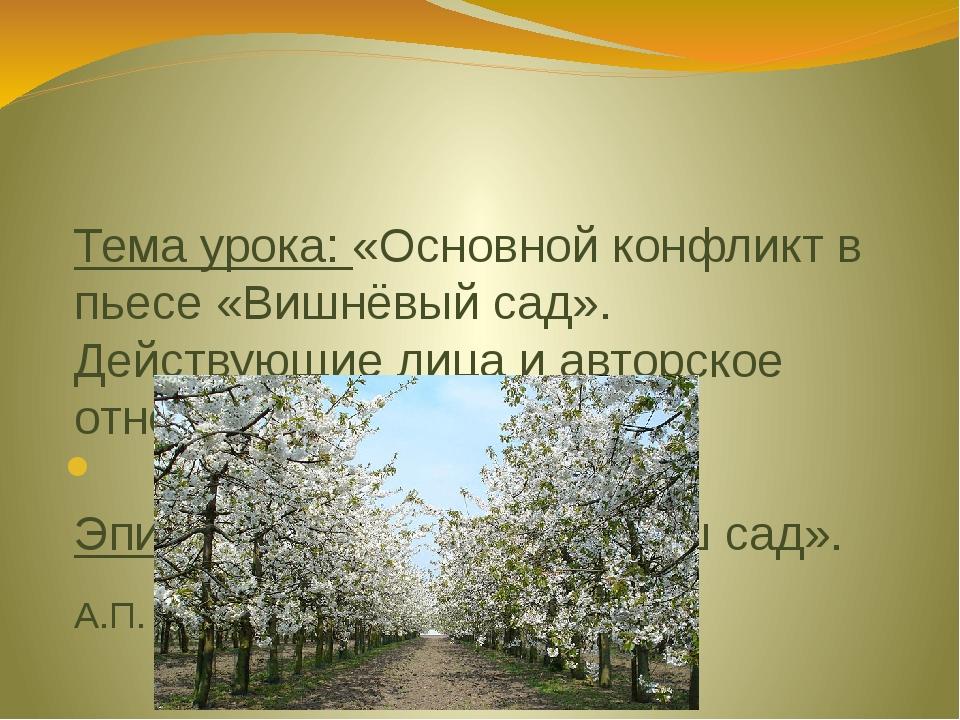 Тема урока: «Основной конфликт в пьесе «Вишнёвый сад». Действующие лица и авт...