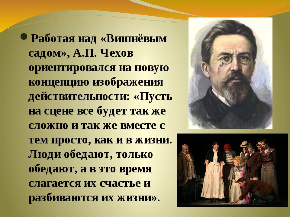 Работая над «Вишнёвым садом», А.П. Чехов ориентировался на новую концепцию и...