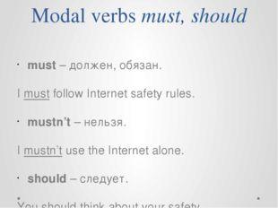 Modal verbs must, should must – должен, обязан. I must follow Internet safety