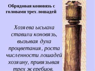 Обрядовая коновязь с головами трех лошадей Хозяева ысыаха ставили коновязь, в