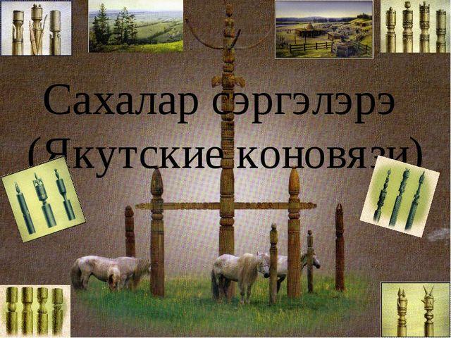 Сахалар сэргэлэрэ (Якутские коновязи)